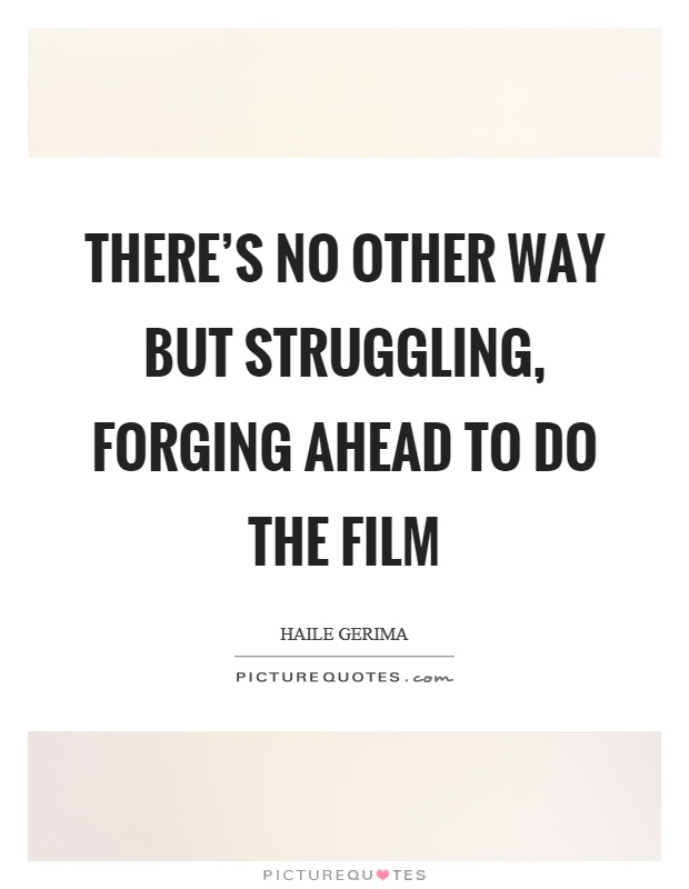 There's no other way but struggling, forging ahead to do the film Picture Quote #1