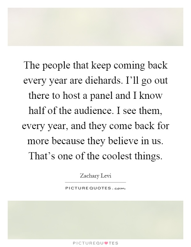 The people that keep coming back every year are diehards. I'll go out there to host a panel and I know half of the audience. I see them, every year, and they come back for more because they believe in us. That's one of the coolest things Picture Quote #1