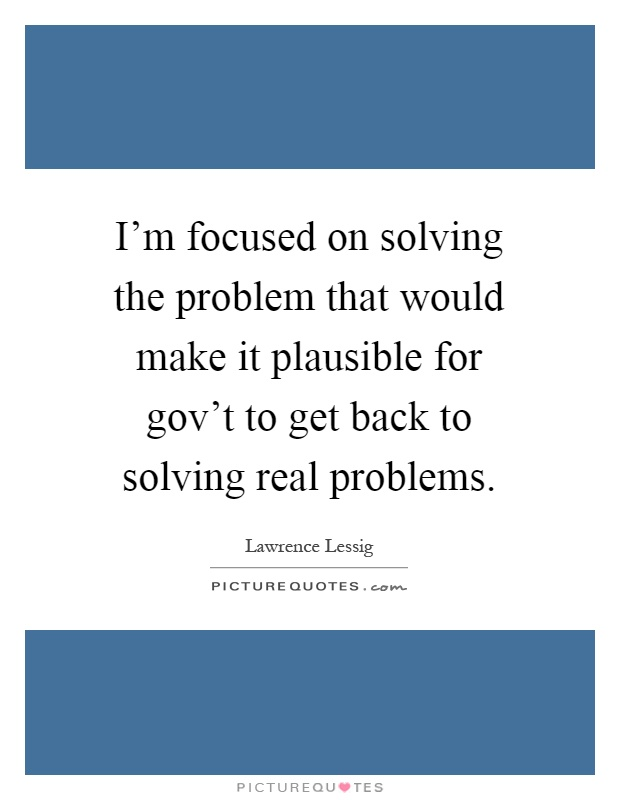 I'm focused on solving the problem that would make it plausible for gov't to get back to solving real problems Picture Quote #1