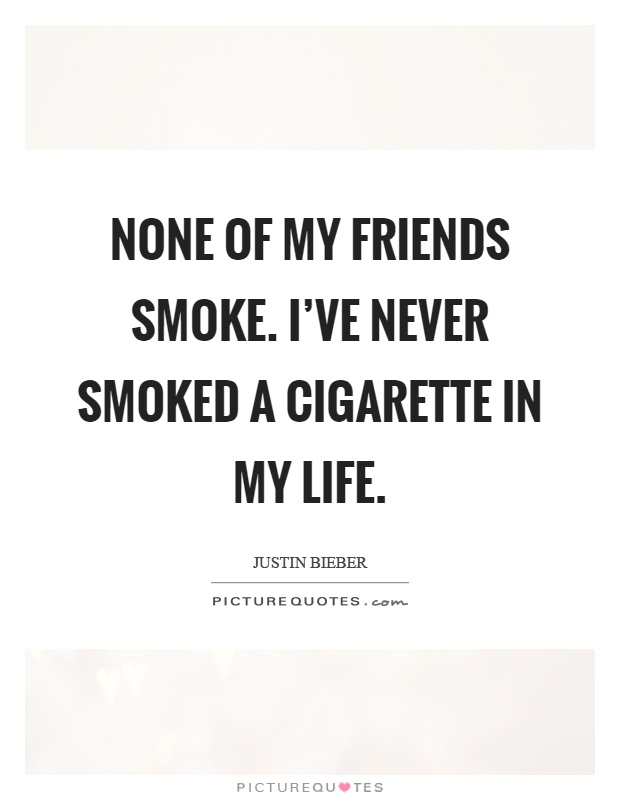 None of my friends smoke. I've never smoked a cigarette in my life Picture Quote #1