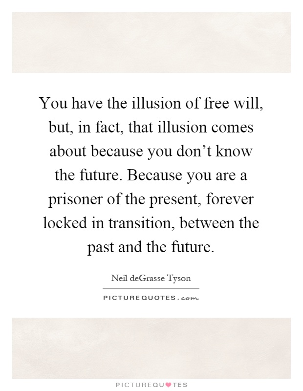 You have the illusion of free will, but, in fact, that illusion comes about because you don't know the future. Because you are a prisoner of the present, forever locked in transition, between the past and the future Picture Quote #1