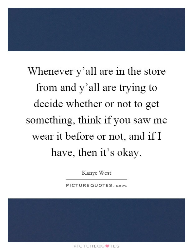 Whenever y'all are in the store from and y'all are trying to decide whether or not to get something, think if you saw me wear it before or not, and if I have, then it's okay Picture Quote #1