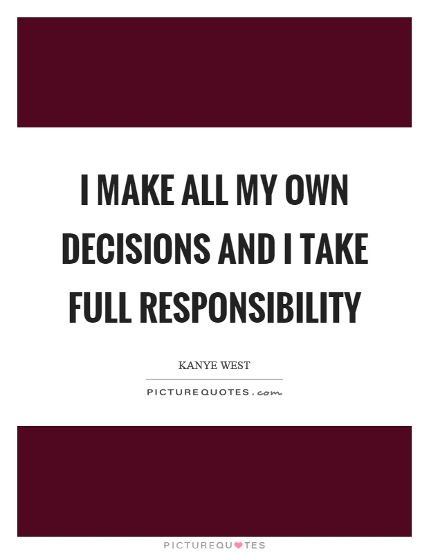 I make all my own decisions and I take full responsibility Picture Quote #1