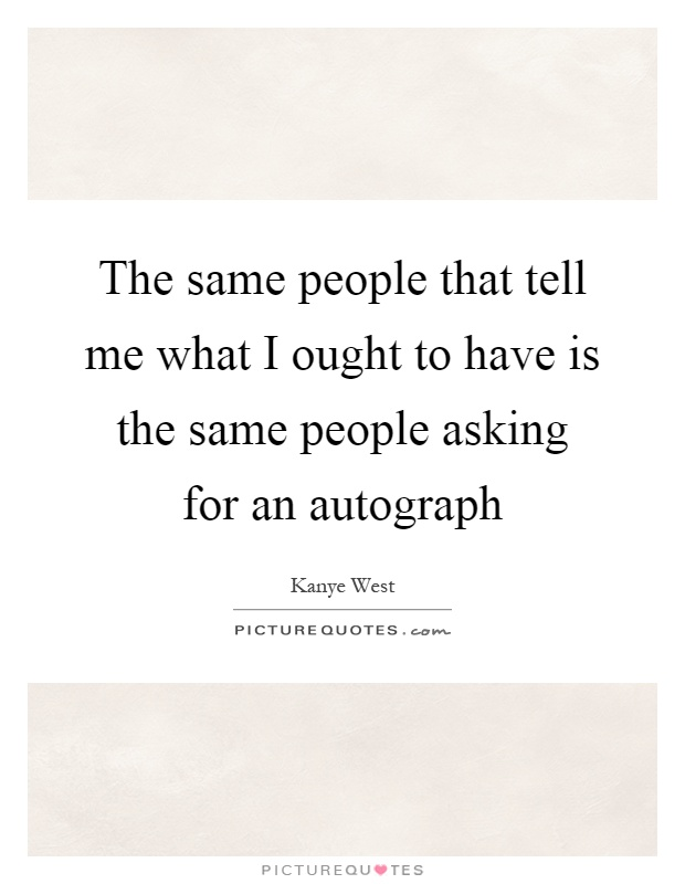 The same people that tell me what I ought to have is the same people asking for an autograph Picture Quote #1