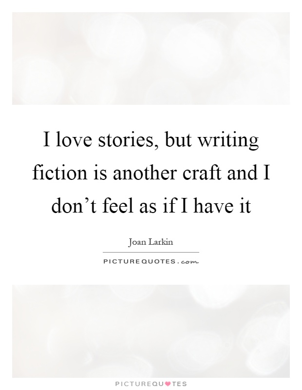 I love stories, but writing fiction is another craft and I don't feel as if I have it Picture Quote #1
