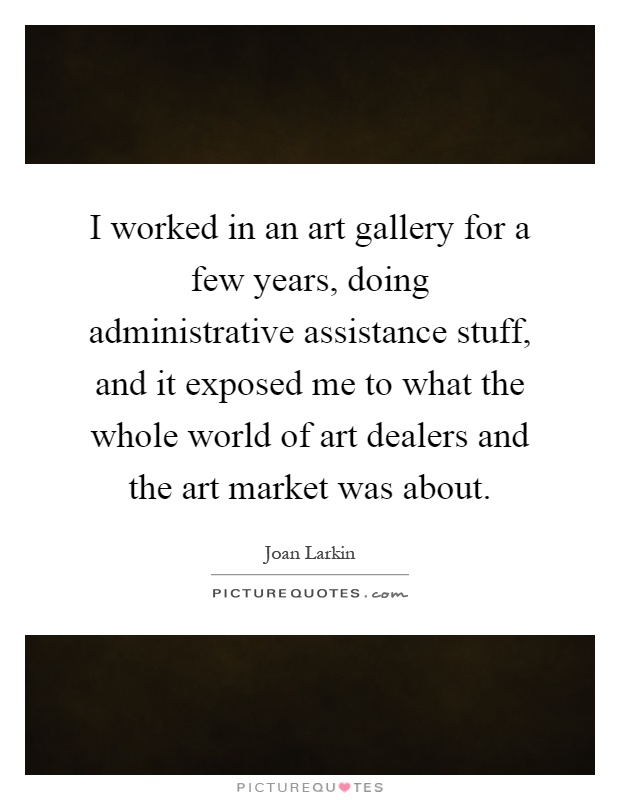I worked in an art gallery for a few years, doing administrative assistance stuff, and it exposed me to what the whole world of art dealers and the art market was about Picture Quote #1