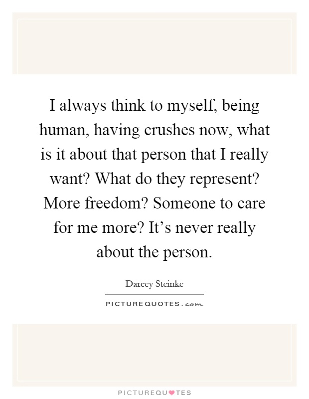 I always think to myself, being human, having crushes now, what is it about that person that I really want? What do they represent? More freedom? Someone to care for me more? It's never really about the person Picture Quote #1