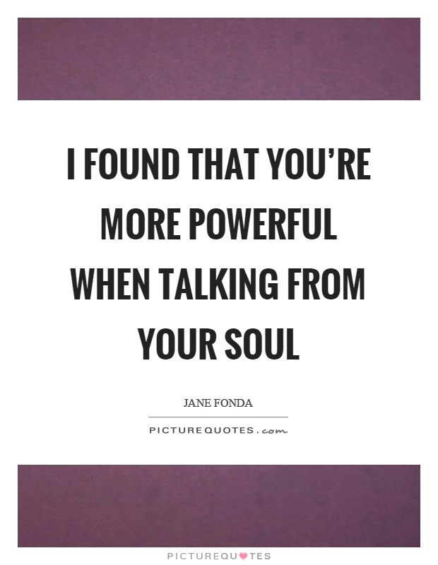 I found that you're more powerful when talking from your soul Picture Quote #1