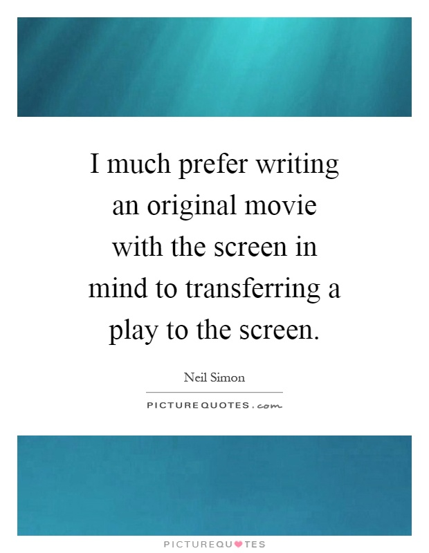 I much prefer writing an original movie with the screen in mind to transferring a play to the screen Picture Quote #1
