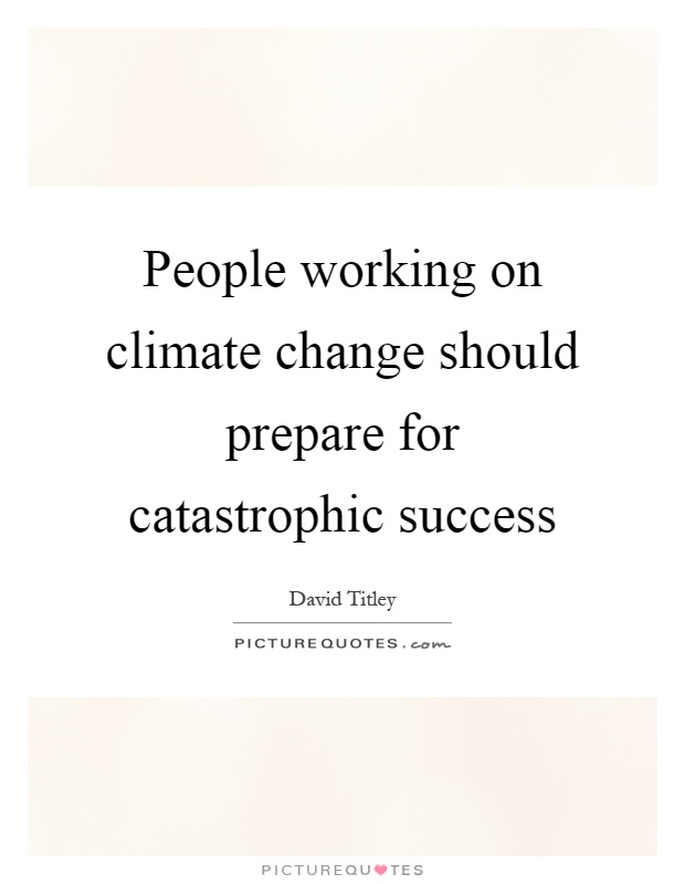 People working on climate change should prepare for catastrophic success Picture Quote #1