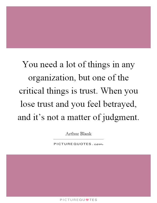 You need a lot of things in any organization, but one of the critical things is trust. When you lose trust and you feel betrayed, and it's not a matter of judgment Picture Quote #1