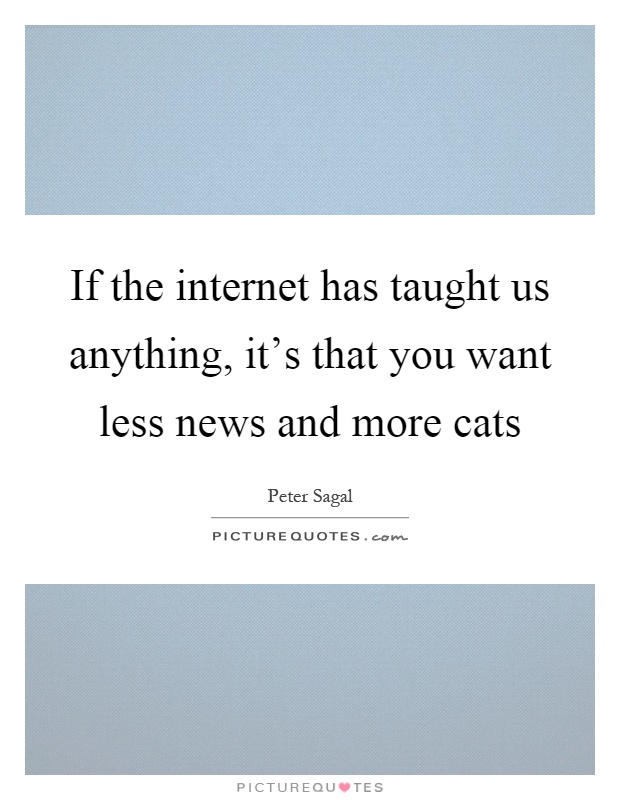 If the internet has taught us anything, it's that you want less news and more cats Picture Quote #1