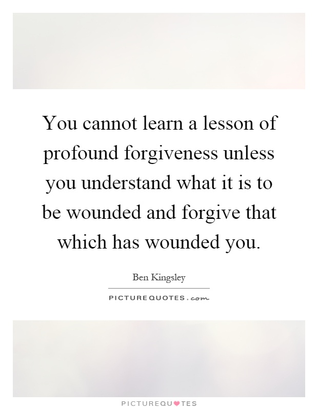 You cannot learn a lesson of profound forgiveness unless you understand what it is to be wounded and forgive that which has wounded you Picture Quote #1
