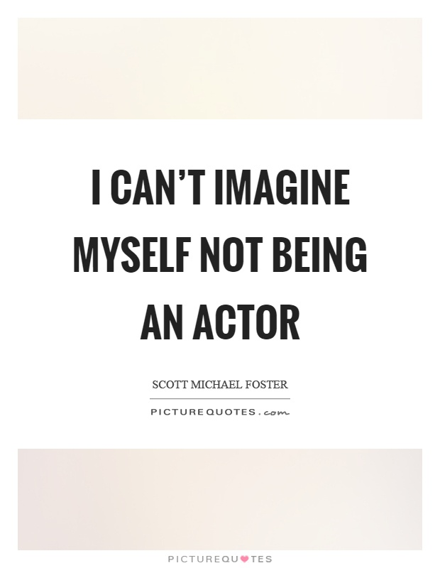 I can't imagine myself not being an actor Picture Quote #1
