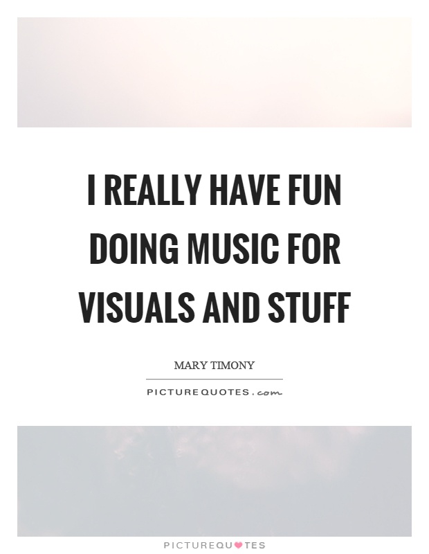 I really have fun doing music for visuals and stuff Picture Quote #1