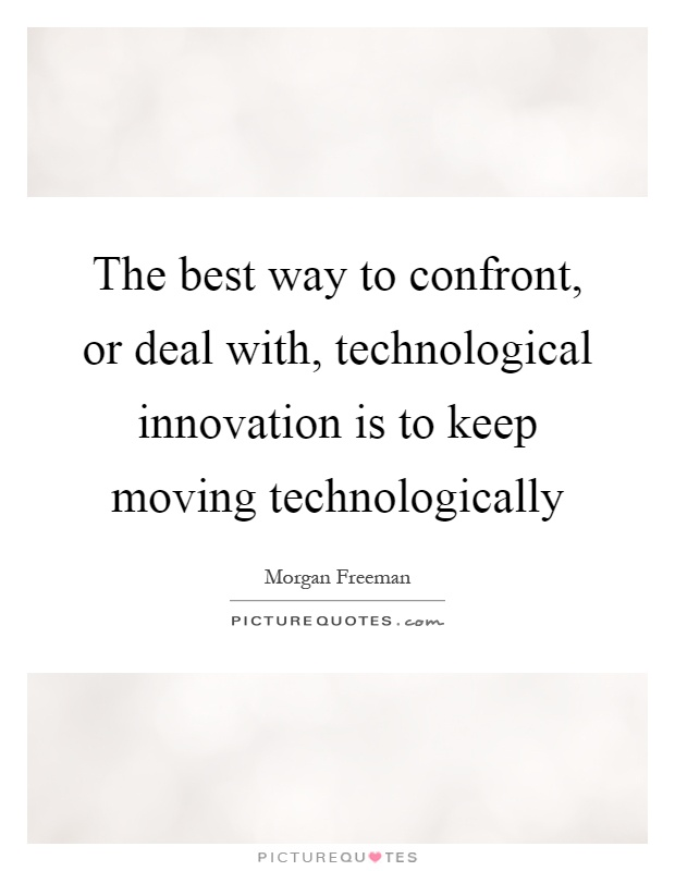 The best way to confront, or deal with, technological innovation is to keep moving technologically Picture Quote #1