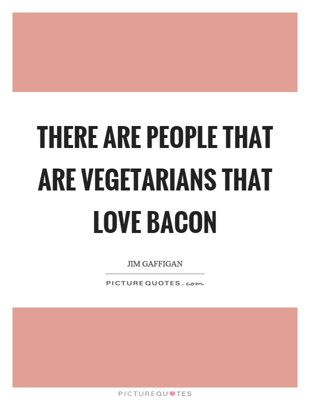 There are people that are vegetarians that love bacon Picture Quote #1