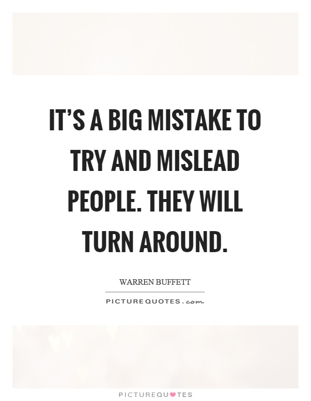 It's a big mistake to try and mislead people. They will turn around Picture Quote #1
