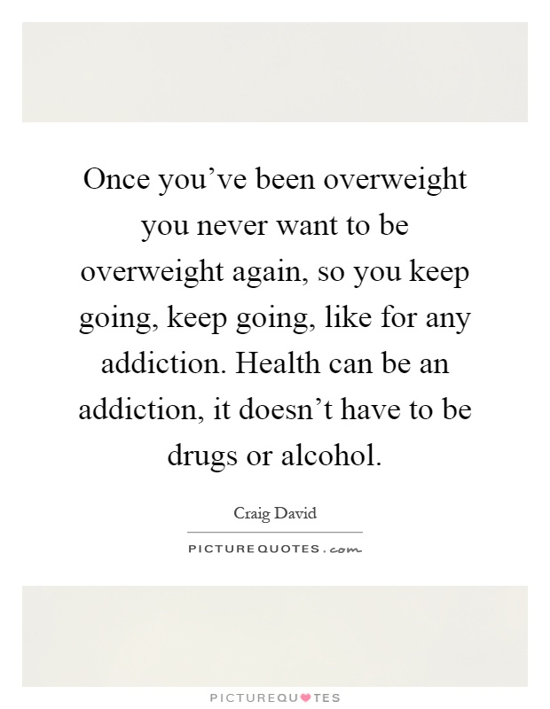 Once you've been overweight you never want to be overweight again, so you keep going, keep going, like for any addiction. Health can be an addiction, it doesn't have to be drugs or alcohol Picture Quote #1