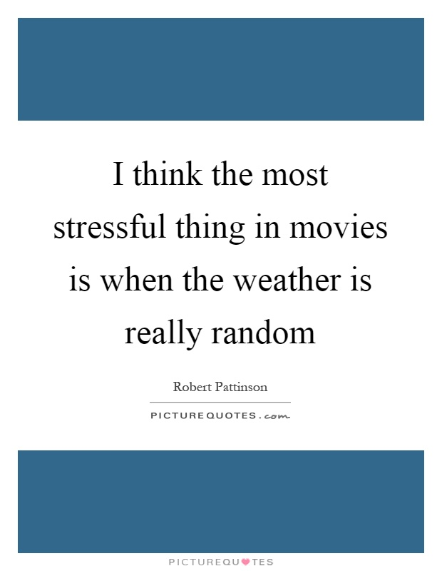 I think the most stressful thing in movies is when the weather is really random Picture Quote #1