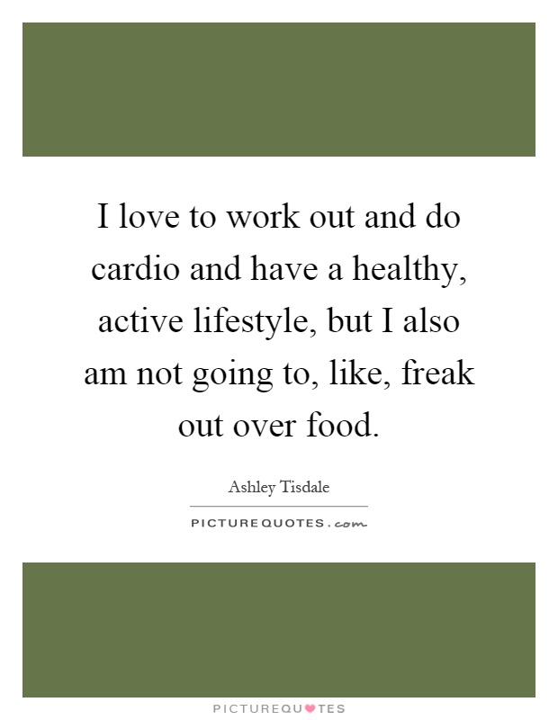 I love to work out and do cardio and have a healthy, active lifestyle, but I also am not going to, like, freak out over food Picture Quote #1