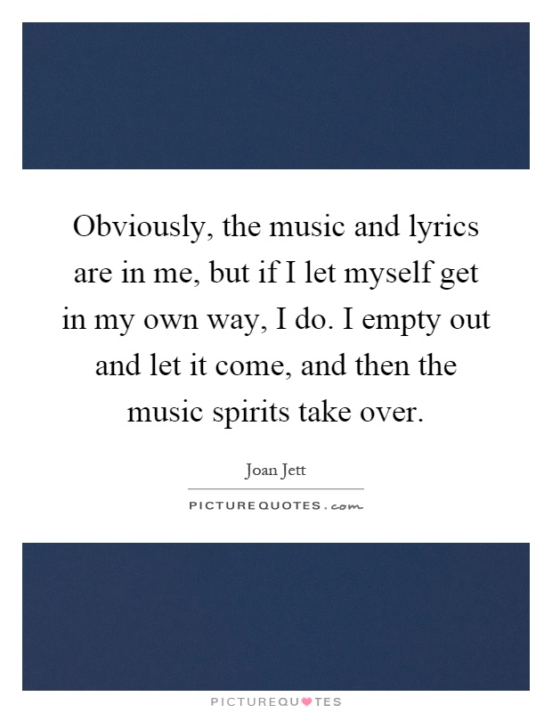 Obviously, the music and lyrics are in me, but if I let myself get in my own way, I do. I empty out and let it come, and then the music spirits take over Picture Quote #1