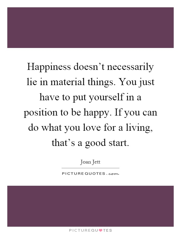 Happiness doesn't necessarily lie in material things. You just have to put yourself in a position to be happy. If you can do what you love for a living, that's a good start Picture Quote #1