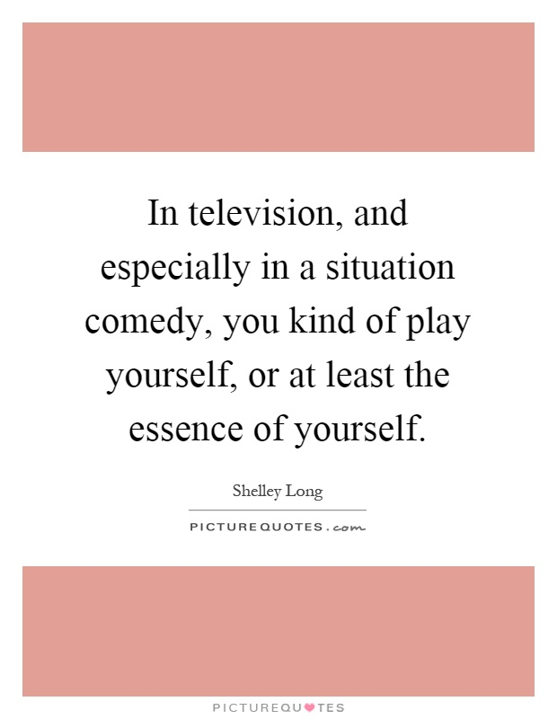 In television, and especially in a situation comedy, you kind of play yourself, or at least the essence of yourself Picture Quote #1