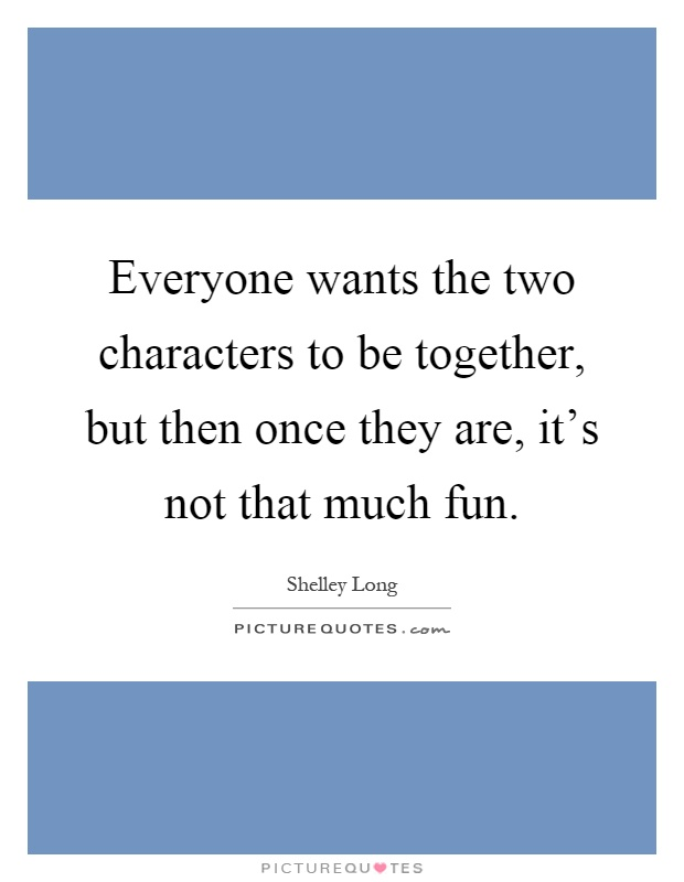 Everyone wants the two characters to be together, but then once they are, it's not that much fun Picture Quote #1