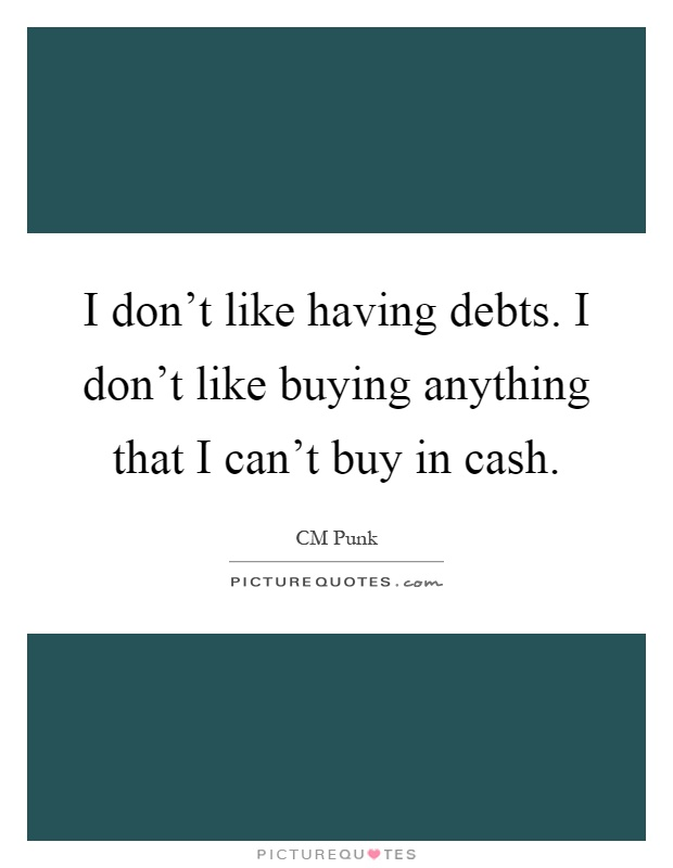 I don't like having debts. I don't like buying anything that I can't buy in cash Picture Quote #1