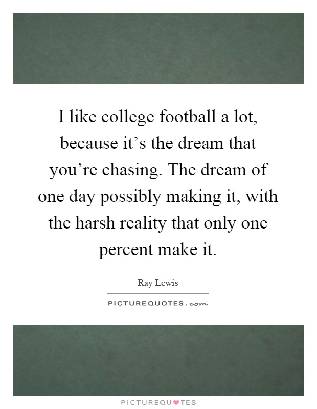I like college football a lot, because it's the dream that you're chasing. The dream of one day possibly making it, with the harsh reality that only one percent make it Picture Quote #1