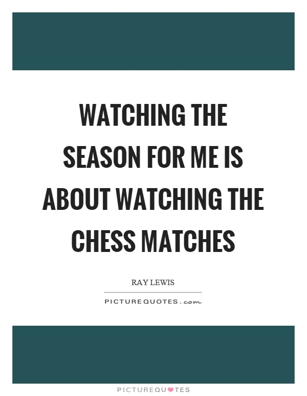 Watching the season for me is about watching the chess matches Picture Quote #1