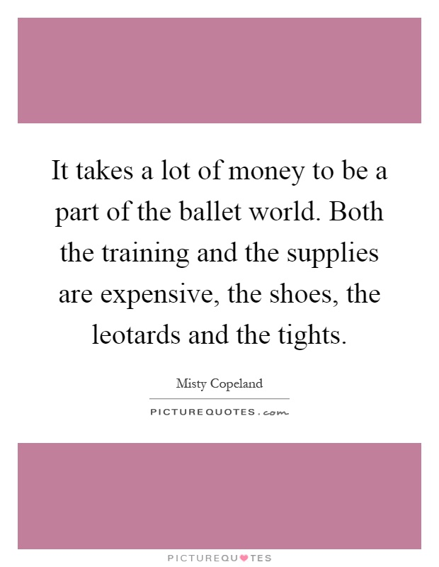 It takes a lot of money to be a part of the ballet world. Both the training and the supplies are expensive, the shoes, the leotards and the tights Picture Quote #1