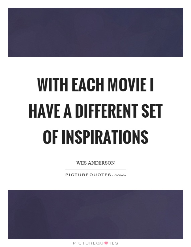 With each movie I have a different set of inspirations Picture Quote #1