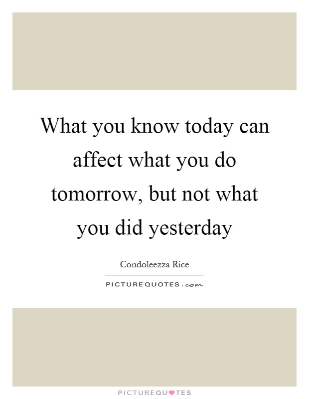 What you know today can affect what you do tomorrow, but not what you did yesterday Picture Quote #1