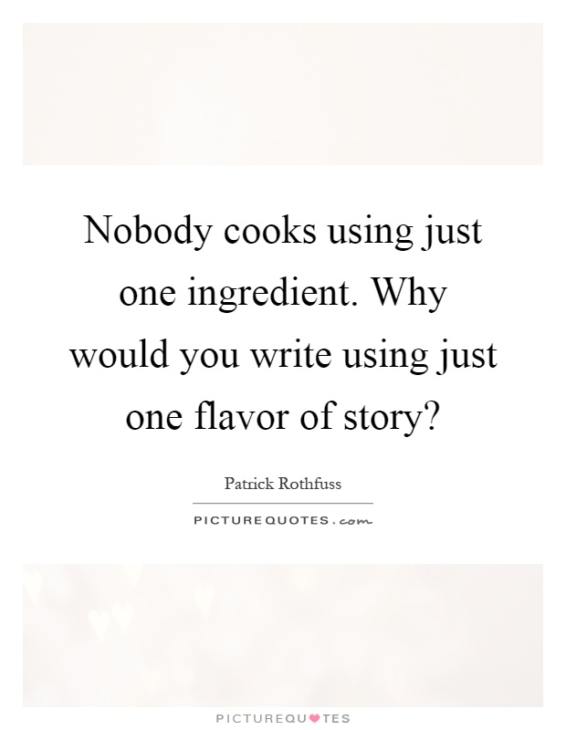 Nobody cooks using just one ingredient. Why would you write using just one flavor of story? Picture Quote #1