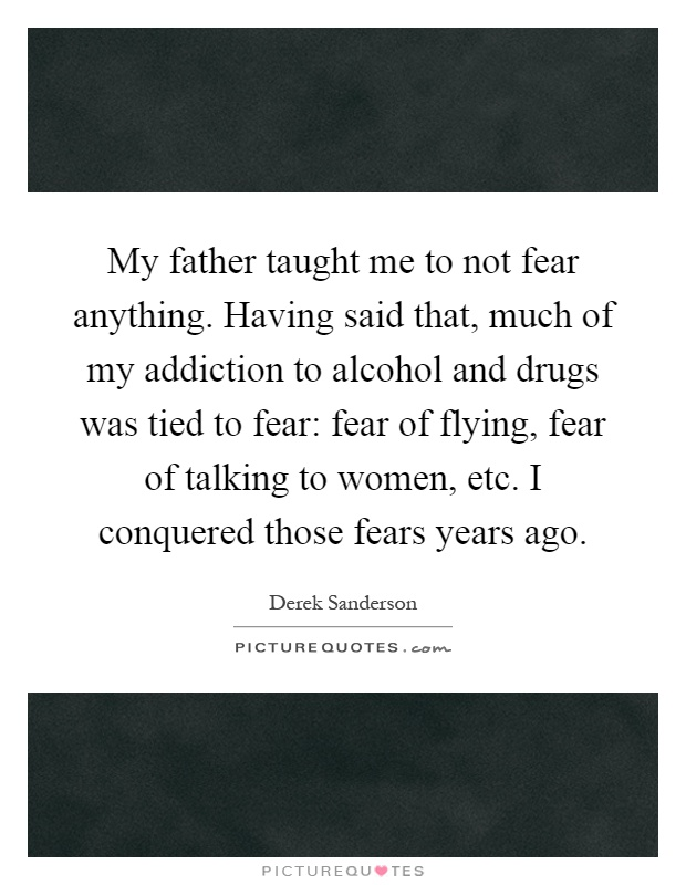 My father taught me to not fear anything. Having said that, much of my addiction to alcohol and drugs was tied to fear: fear of flying, fear of talking to women, etc. I conquered those fears years ago Picture Quote #1
