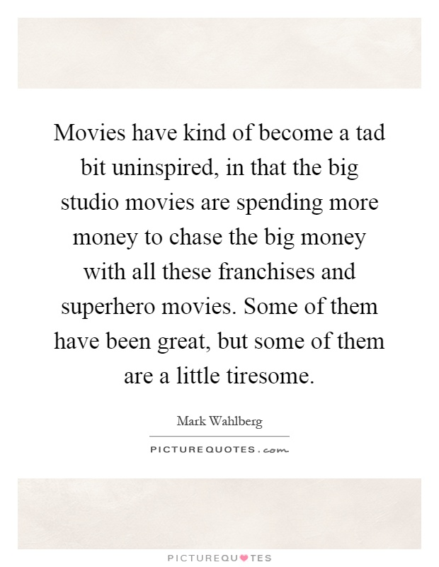 Movies have kind of become a tad bit uninspired, in that the big studio movies are spending more money to chase the big money with all these franchises and superhero movies. Some of them have been great, but some of them are a little tiresome Picture Quote #1