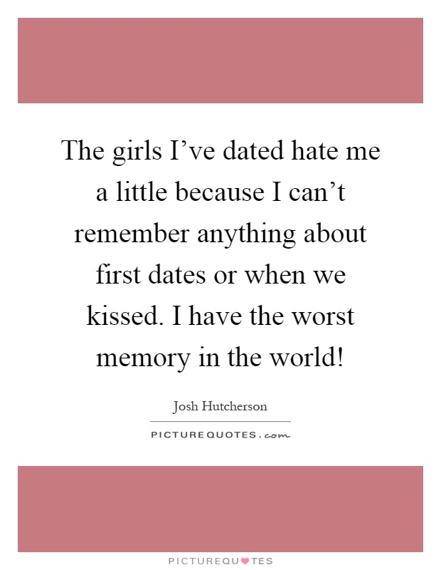 The girls I've dated hate me a little because I can't remember anything about first dates or when we kissed. I have the worst memory in the world! Picture Quote #1