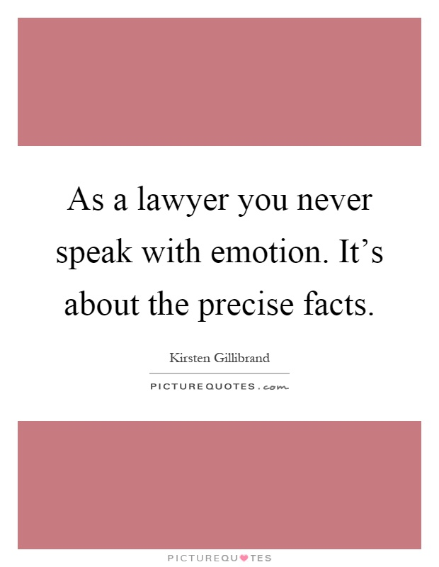 As a lawyer you never speak with emotion. It's about the precise facts Picture Quote #1