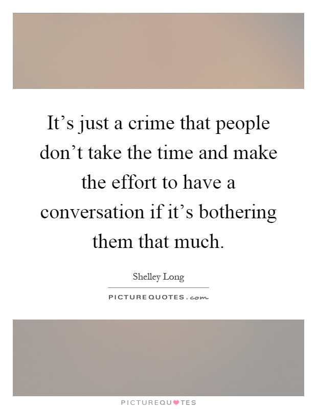 It's just a crime that people don't take the time and make the effort to have a conversation if it's bothering them that much Picture Quote #1