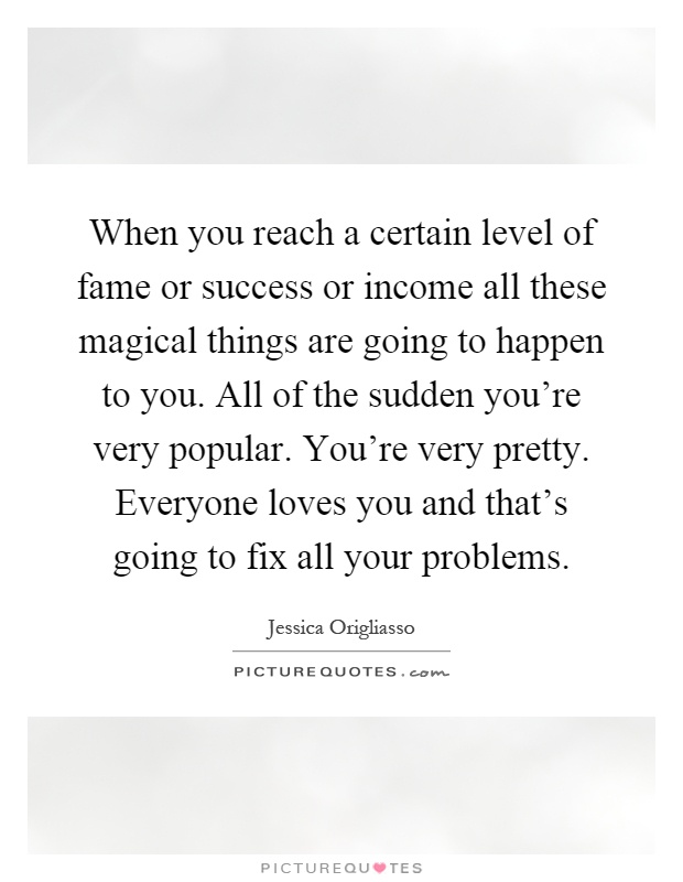 When you reach a certain level of fame or success or income all these magical things are going to happen to you. All of the sudden you're very popular. You're very pretty. Everyone loves you and that's going to fix all your problems Picture Quote #1