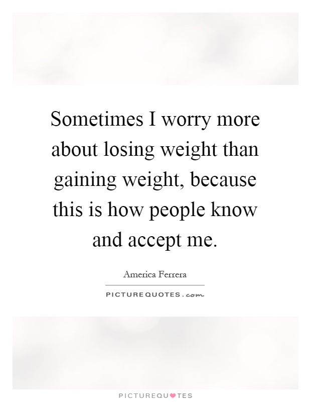 Sometimes I worry more about losing weight than gaining weight, because this is how people know and accept me Picture Quote #1