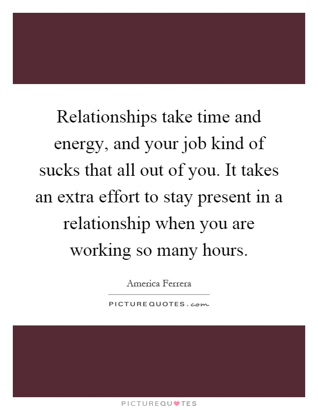 Relationships take time and energy, and your job kind of sucks that all out of you. It takes an extra effort to stay present in a relationship when you are working so many hours Picture Quote #1