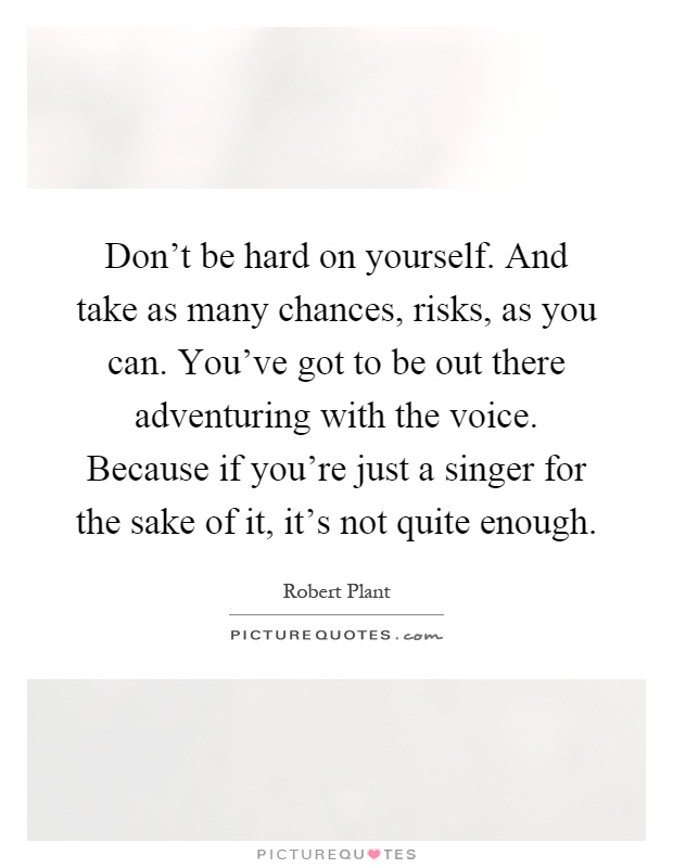 Don't be hard on yourself. And take as many chances, risks, as you can. You've got to be out there adventuring with the voice. Because if you're just a singer for the sake of it, it's not quite enough Picture Quote #1