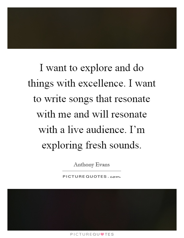 I want to explore and do things with excellence. I want to write songs that resonate with me and will resonate with a live audience. I'm exploring fresh sounds Picture Quote #1