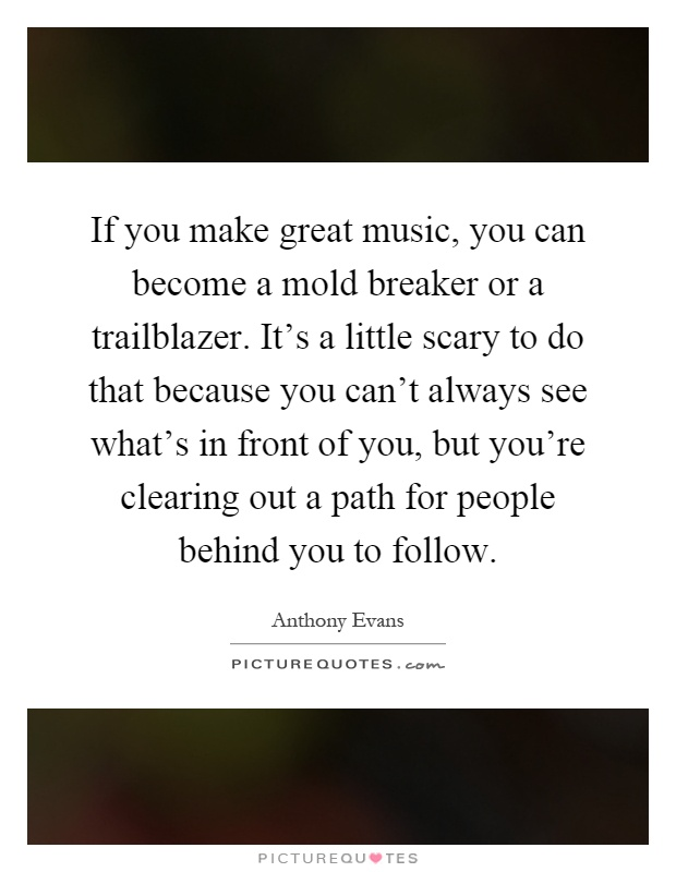 If you make great music, you can become a mold breaker or a trailblazer. It's a little scary to do that because you can't always see what's in front of you, but you're clearing out a path for people behind you to follow Picture Quote #1