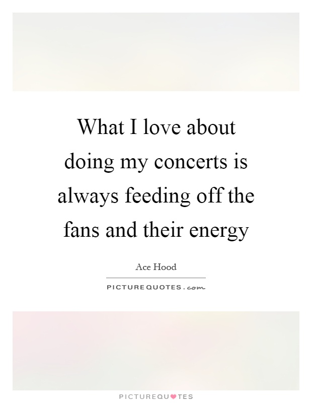 What I love about doing my concerts is always feeding off the fans and their energy Picture Quote #1