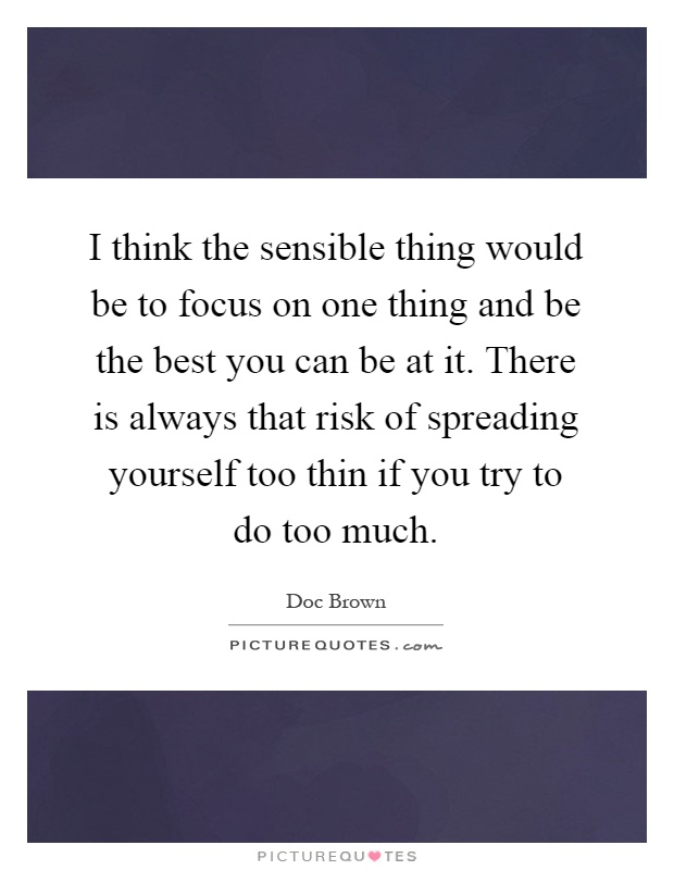 I think the sensible thing would be to focus on one thing and be the best you can be at it. There is always that risk of spreading yourself too thin if you try to do too much Picture Quote #1