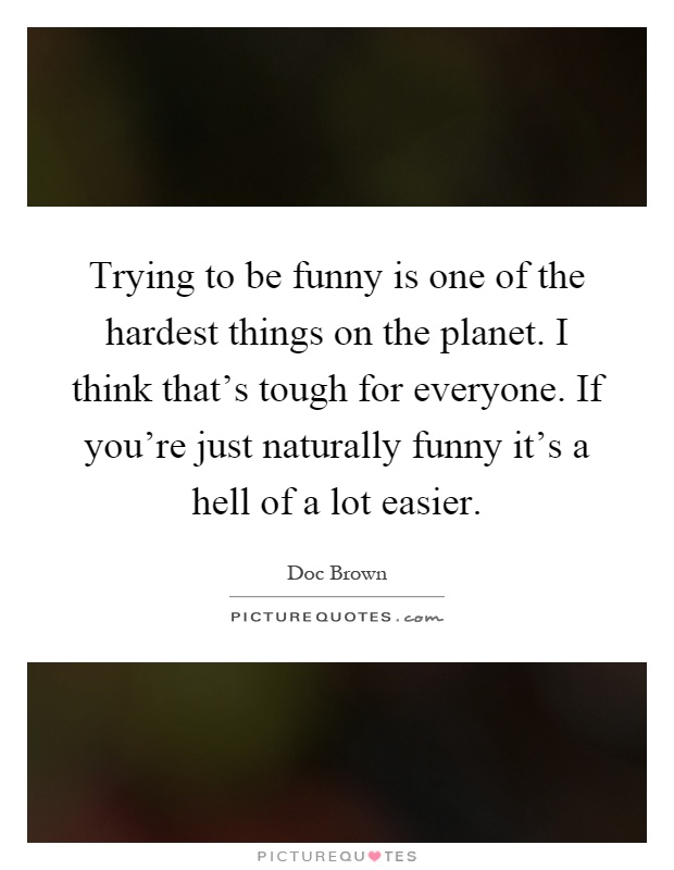 Trying to be funny is one of the hardest things on the planet. I think that's tough for everyone. If you're just naturally funny it's a hell of a lot easier Picture Quote #1